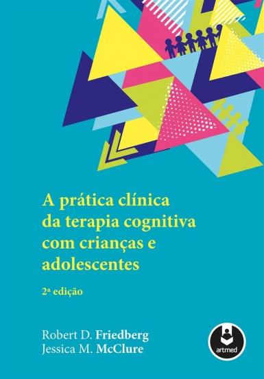 A Prática Clínica de Terapia Cognitiva com Crianças e Adolescentes - 2º ed