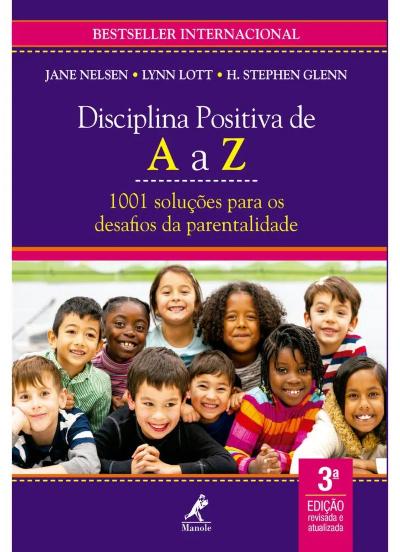 DISCIPLINA POSITIVA DE A A Z: 1001 SOLUÇÕES PARA OS DESAFIOS DA PARENTALIDADE 3ª EDIÇÃO